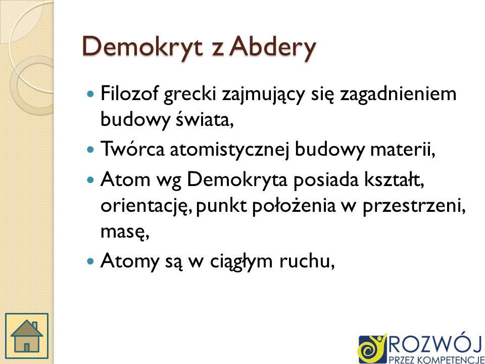 Demokryt z Abdery Filozof grecki zajmujący się zagadnieniem budowy świata, Twórca atomistycznej budowy materii, Atom wg Demokryta posiada kształt, orientację, punkt położenia w przestrzeni, masę, Atomy są w ciągłym ruchu,