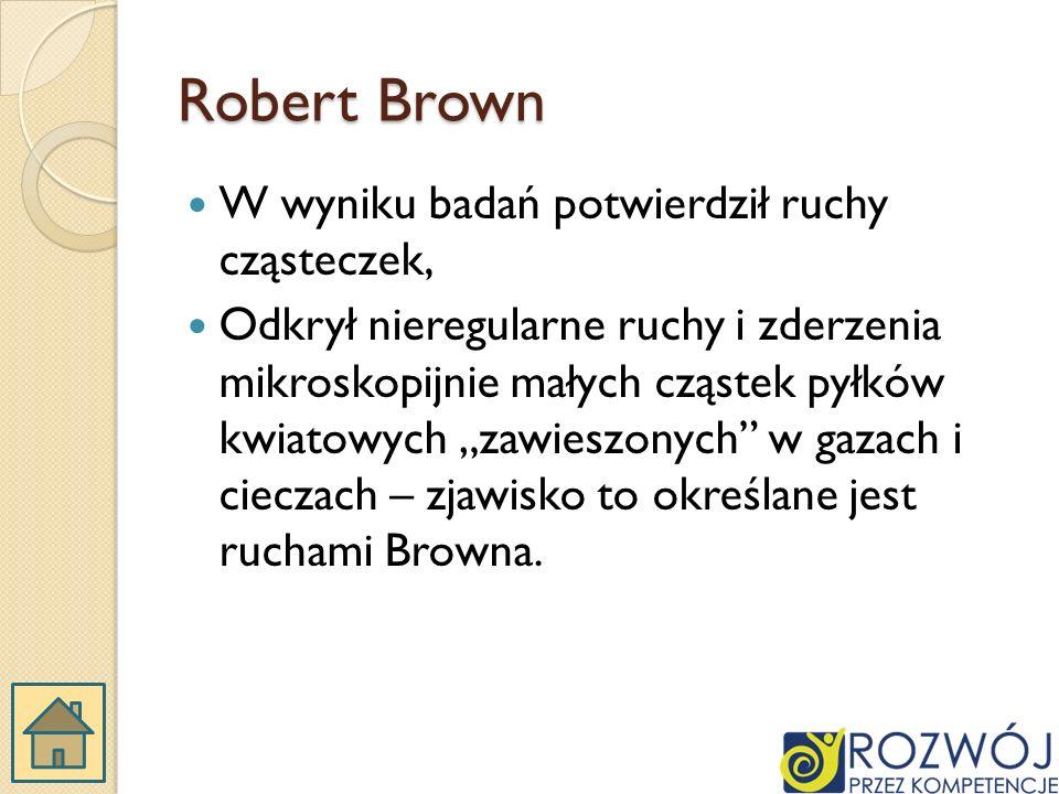Robert Brown W wyniku badań potwierdził ruchy cząsteczek, Odkrył nieregularne ruchy i zderzenia mikroskopijnie małych cząstek pyłków kwiatowych zawieszonych w gazach i cieczach – zjawisko to określane jest ruchami Browna.