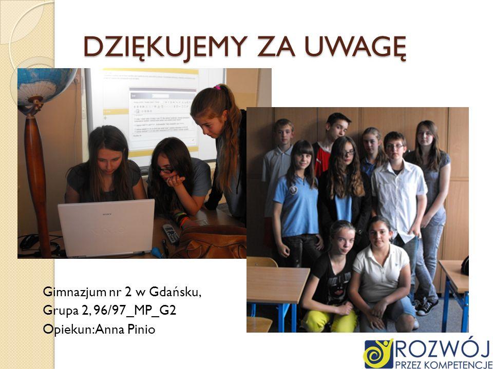 DZIĘKUJEMY ZA UWAGĘ Gimnazjum nr 2 w Gdańsku, Grupa 2, 96/97_MP_G2 Opiekun: Anna Pinio