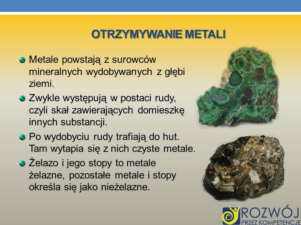OTRZYMYWANIE METALI Metale powstają z surowców mineralnych wydobywanych z głębi ziemi. Zwykle występują w postaci rudy, czyli skał zawierających domie
