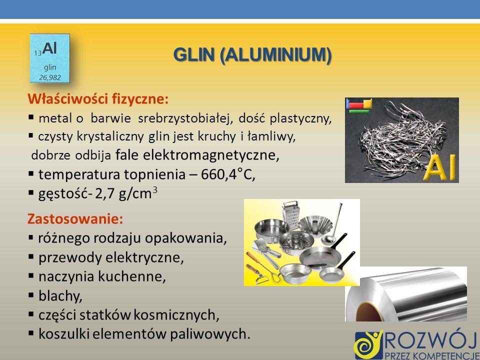 GLIN (ALUMINIUM) Właściwości fizyczne: metal o barwie srebrzystobiałej, dość plastyczny, czysty krystaliczny glin jest kruchy i łamliwy, dobrze odbija