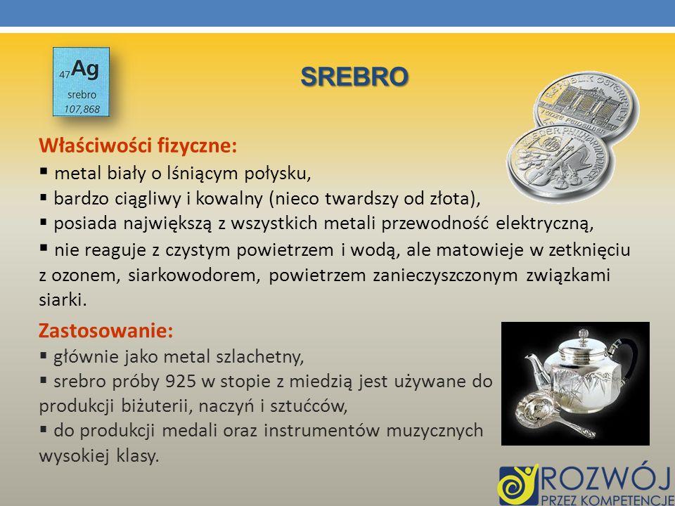 SREBRO Właściwości fizyczne: metal biały o lśniącym połysku, bardzo ciągliwy i kowalny (nieco twardszy od złota), posiada największą z wszystkich meta