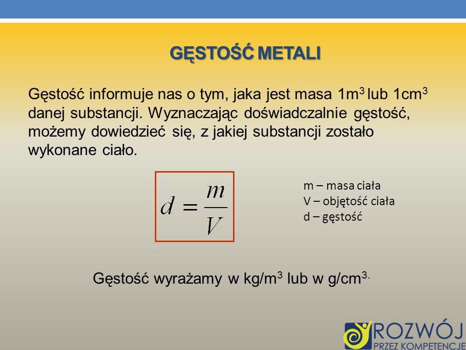 GĘSTOŚĆ METALI Gęstość informuje nas o tym, jaka jest masa 1m 3 lub 1cm 3 danej substancji. Wyznaczając doświadczalnie gęstość, możemy dowiedzieć się,