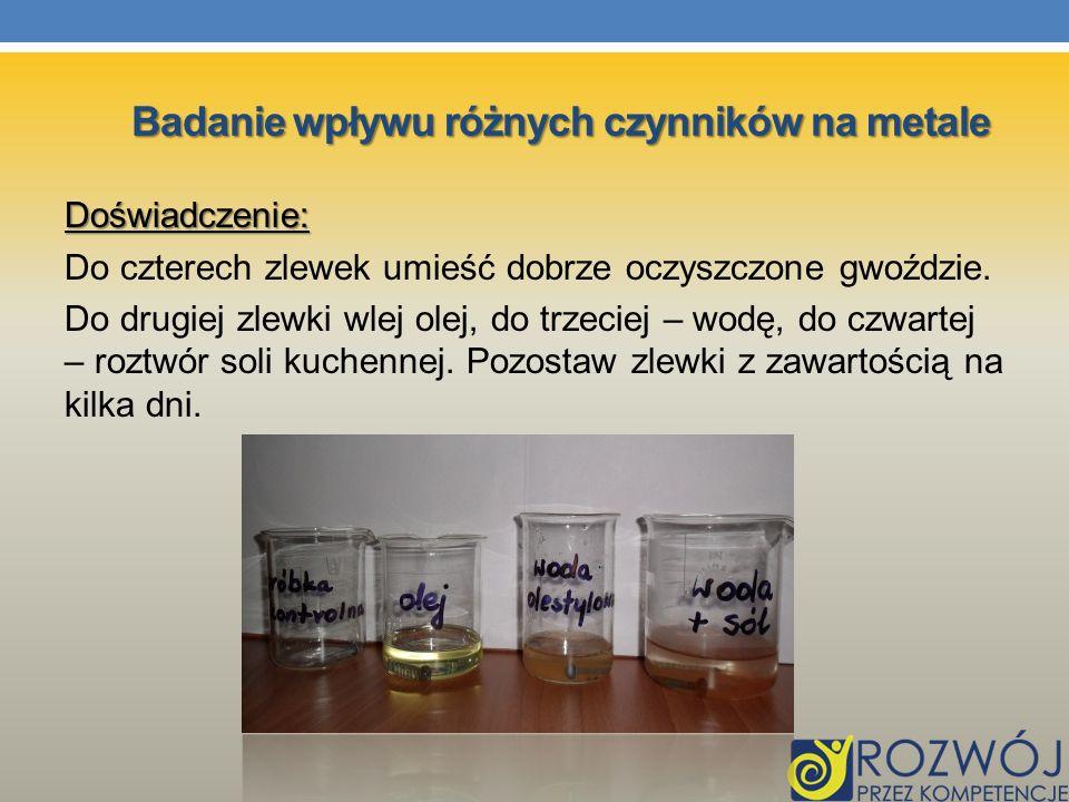Doświadczenie: Do czterech zlewek umieść dobrze oczyszczone gwoździe. Do drugiej zlewki wlej olej, do trzeciej – wodę, do czwartej – roztwór soli kuch