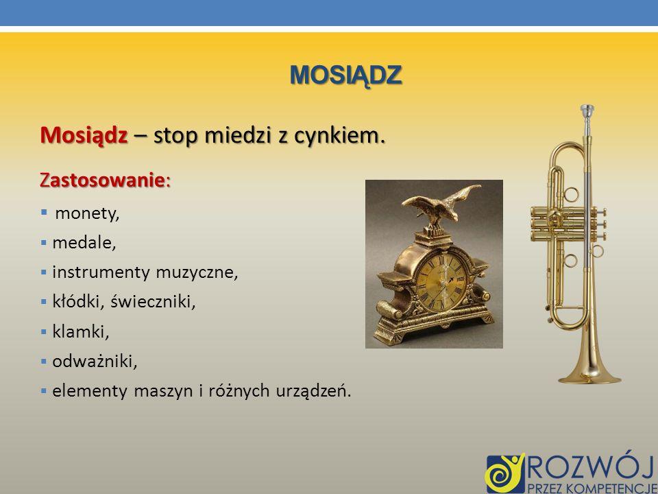 MOSIĄDZ Mosiądz – stop miedzi z cynkiem. Zastosowanie: monety, medale, instrumenty muzyczne, kłódki, świeczniki, klamki, odważniki, elementy maszyn i