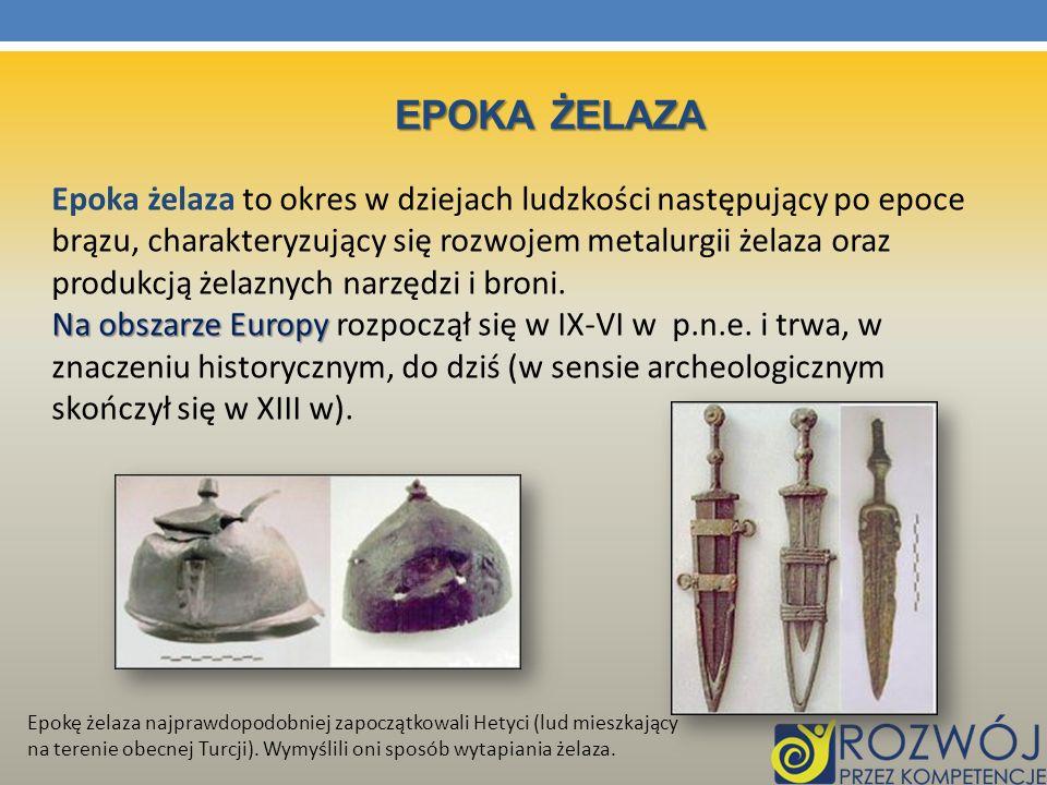 EPOKA ŻELAZA Epoka żelaza to okres w dziejach ludzkości następujący po epoce brązu, charakteryzujący się rozwojem metalurgii żelaza oraz produkcją żel