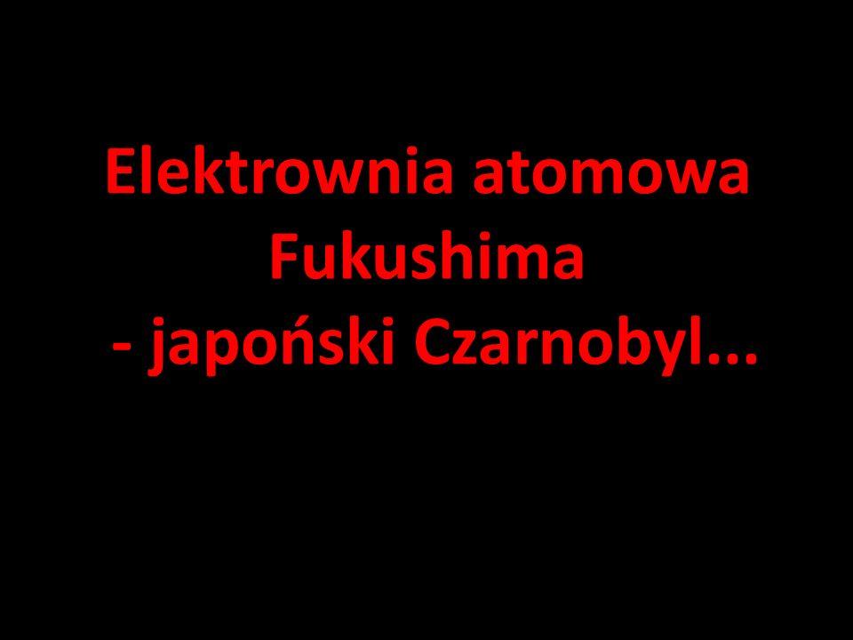 Elektrownia atomowa Fukushima - japoński Czarnobyl...