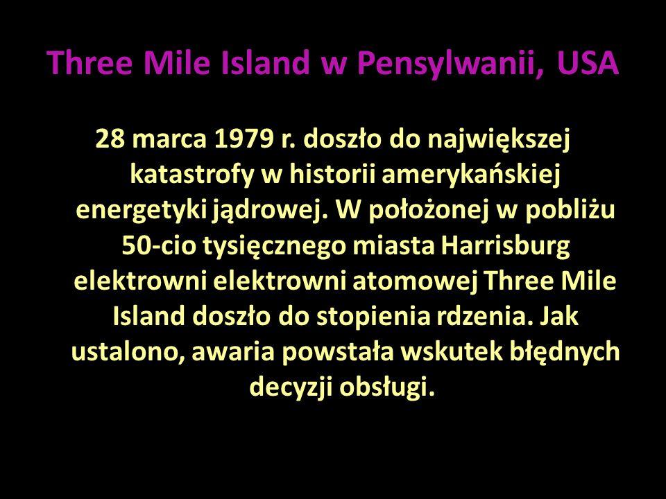 Three Mile Island w Pensylwanii, USA 28 marca 1979 r. doszło do największej katastrofy w historii amerykańskiej energetyki jądrowej. W położonej w pob
