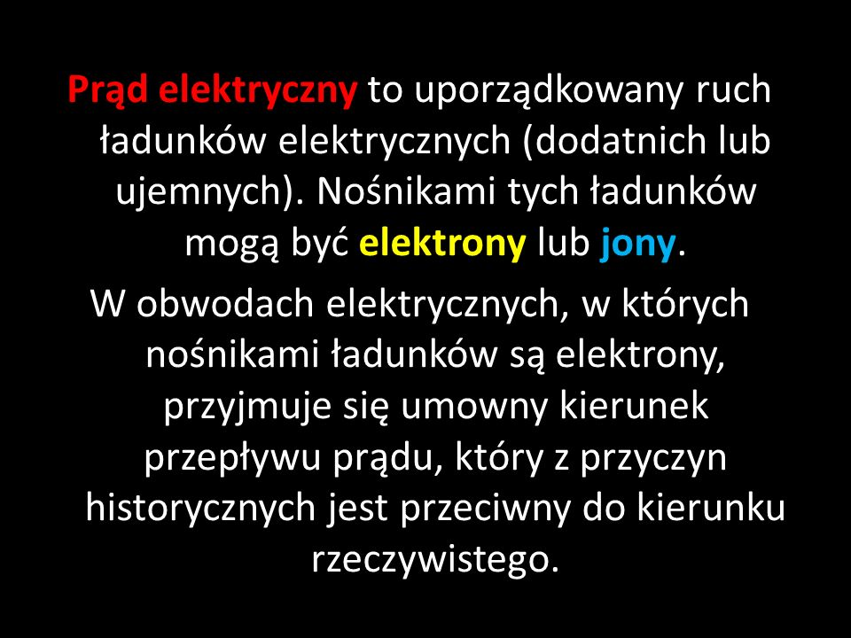 Prąd elektryczny to uporządkowany ruch ładunków elektrycznych (dodatnich lub ujemnych). Nośnikami tych ładunków mogą być elektrony lub jony. W obwodac