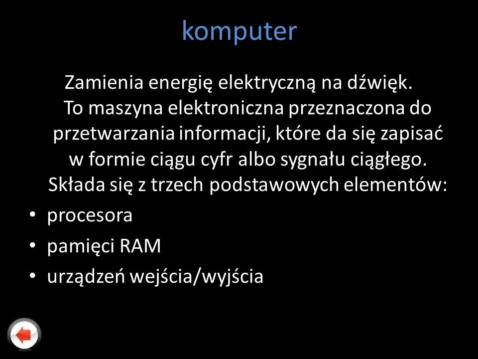 komputer Zamienia energię elektryczną na dźwięk. To maszyna elektroniczna przeznaczona do przetwarzania informacji, które da się zapisać w formie ciąg