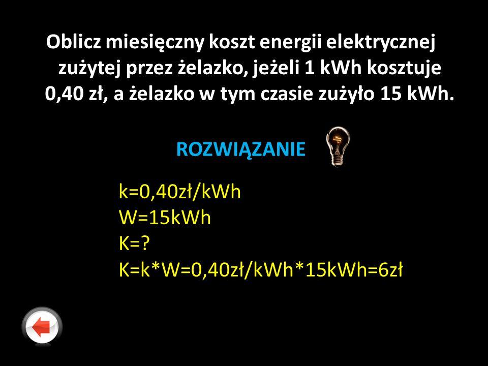 Oblicz miesięczny koszt energii elektrycznej zużytej przez żelazko, jeżeli 1 kWh kosztuje 0,40 zł, a żelazko w tym czasie zużyło 15 kWh. ROZWIĄZANIE k
