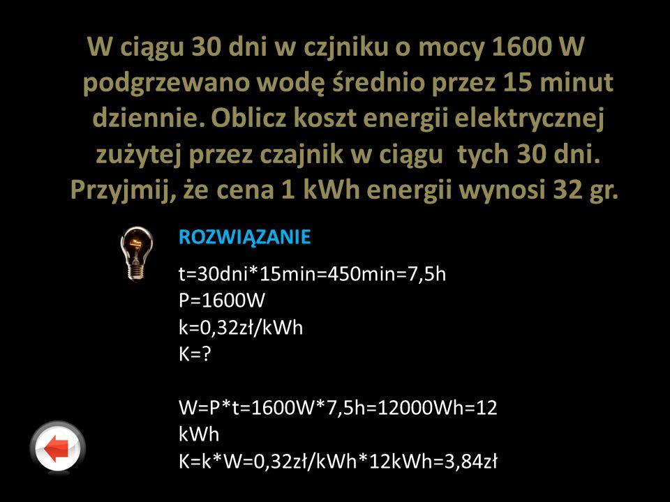W ciągu 30 dni w czjniku o mocy 1600 W podgrzewano wodę średnio przez 15 minut dziennie. Oblicz koszt energii elektrycznej zużytej przez czajnik w cią