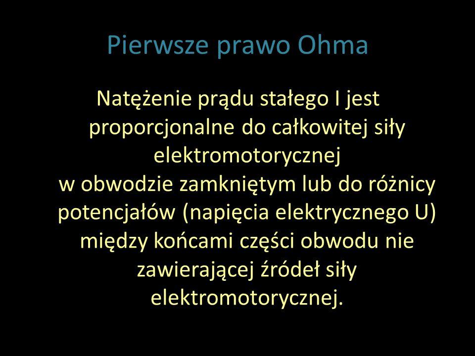 Pierwsze prawo Ohma Natężenie prądu stałego I jest proporcjonalne do całkowitej siły elektromotorycznej w obwodzie zamkniętym lub do różnicy potencjałów (napięcia elektrycznego U) między końcami części obwodu nie zawierającej źródeł siły elektromotorycznej.