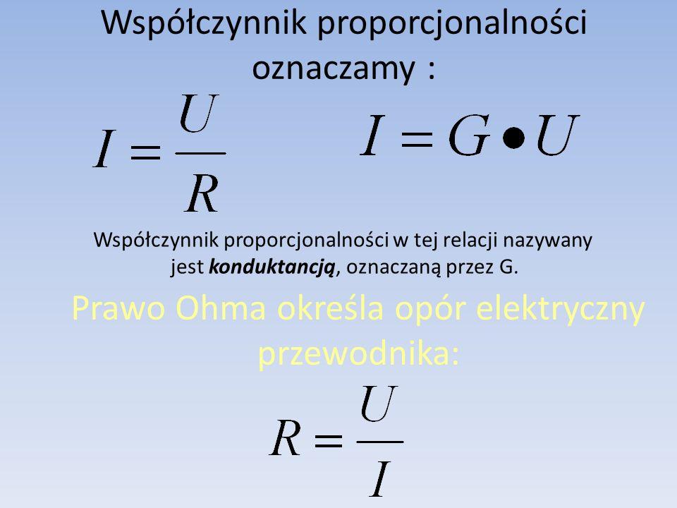 Współczynnik proporcjonalności oznaczamy : Prawo Ohma określa opór elektryczny przewodnika: Współczynnik proporcjonalności w tej relacji nazywany jest konduktancją, oznaczaną przez G.