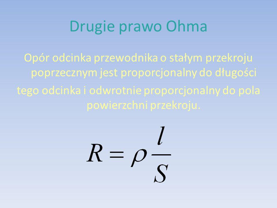Drugie prawo Ohma Opór odcinka przewodnika o stałym przekroju poprzecznym jest proporcjonalny do długości tego odcinka i odwrotnie proporcjonalny do pola powierzchni przekroju.