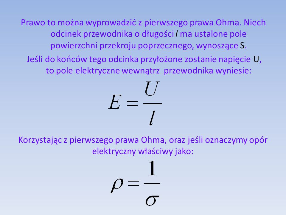 Prawo to można wyprowadzić z pierwszego prawa Ohma. Niech odcinek przewodnika o długości l ma ustalone pole powierzchni przekroju poprzecznego, wynosz