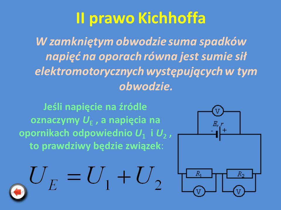 II prawo Kichhoffa W zamkniętym obwodzie suma spadków napięć na oporach równa jest sumie sił elektromotorycznych występujących w tym obwodzie.
