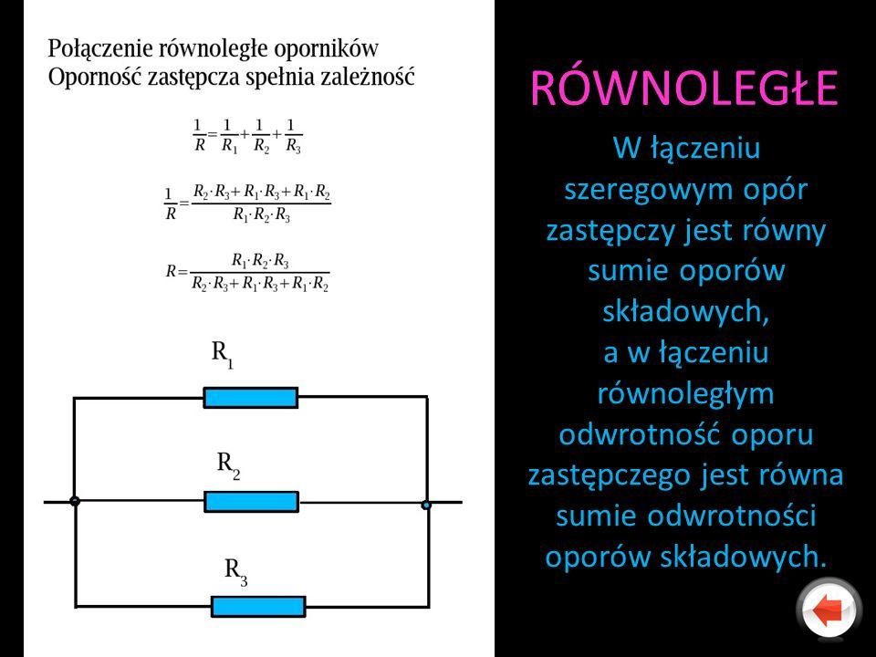 RÓWNOLEGŁE W łączeniu szeregowym opór zastępczy jest równy sumie oporów składowych, a w łączeniu równoległym odwrotność oporu zastępczego jest równa s