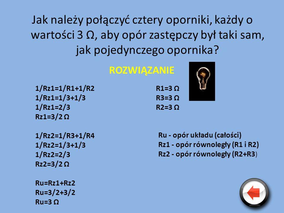 Jak należy połączyć cztery oporniki, każdy o wartości 3 Ω, aby opór zastępczy był taki sam, jak pojedynczego opornika? ROZWIĄZANIE R1=3 Ω R3=3 Ω R2=3