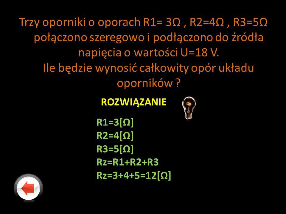 Trzy oporniki o oporach R1= 3Ω, R2=4Ω, R3=5Ω połączono szeregowo i podłączono do źródła napięcia o wartości U=18 V.