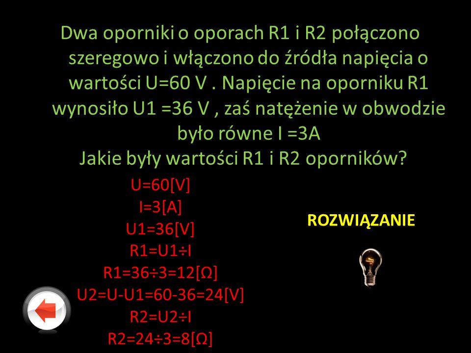 Dwa oporniki o oporach R1 i R2 połączono szeregowo i włączono do źródła napięcia o wartości U=60 V. Napięcie na oporniku R1 wynosiło U1 =36 V, zaś nat
