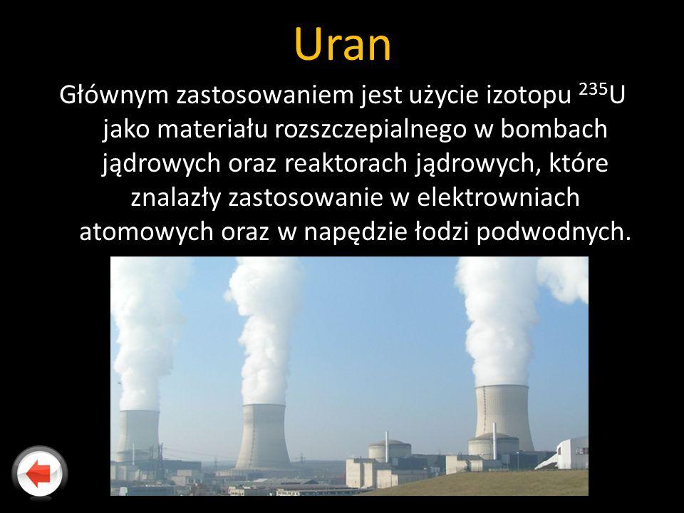 Uran Głównym zastosowaniem jest użycie izotopu 235 U jako materiału rozszczepialnego w bombach jądrowych oraz reaktorach jądrowych, które znalazły zastosowanie w elektrowniach atomowych oraz w napędzie łodzi podwodnych.