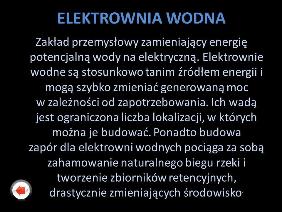 ELEKTROWNIA WODNA Zakład przemysłowy zamieniający energię potencjalną wody na elektryczną. Elektrownie wodne są stosunkowo tanim źródłem energii i mog