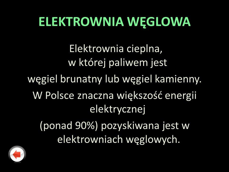 ELEKTROWNIA WĘGLOWA Elektrownia cieplna, w której paliwem jest węgiel brunatny lub węgiel kamienny. W Polsce znaczna większość energii elektrycznej (p