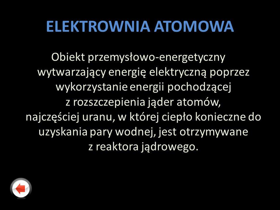 ELEKTROWNIA ATOMOWA Obiekt przemysłowo-energetyczny wytwarzający energię elektryczną poprzez wykorzystanie energii pochodzącej z rozszczepienia jąder atomów, najczęściej uranu, w której ciepło konieczne do uzyskania pary wodnej, jest otrzymywane z reaktora jądrowego.