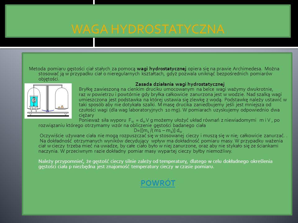 WAGA HYDROSTATYCZNA Metoda pomiaru gęstości ciał stałych za pomocą wagi hydrostatycznej opiera się na prawie Archimedesa. Można stosować ją w przypadk
