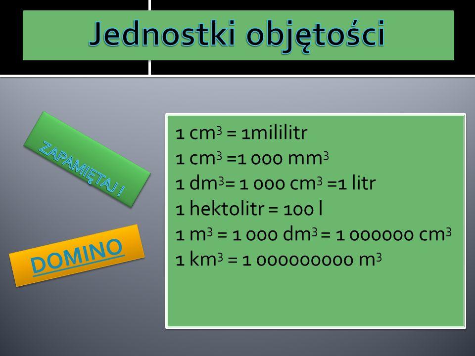 1 cm 3 = 1mililitr 1 cm 3 =1 000 mm 3 1 dm 3 = 1 000 cm 3 =1 litr 1 hektolitr = 100 l 1 m 3 = 1 000 dm 3 = 1 000000 cm 3 1 km 3 = 1 000000000 m 3 1 cm