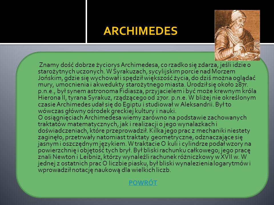 ARCHIMEDES Znamy dość dobrze życiorys Archimedesa, co rzadko się zdarza, jeśli idzie o starożytnych uczonych. W Syrakuzach, sycylijskim porcie nad Mor
