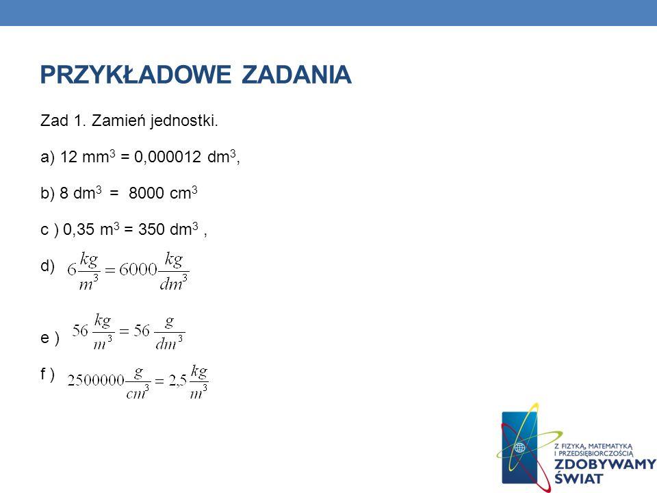PRZYKŁADOWE ZADANIA Zad 1. Zamień jednostki. a) 12 mm 3 = 0,000012 dm 3, b) 8 dm 3 = 8000 cm 3 c ) 0,35 m 3 = 350 dm 3, d) e ) f )
