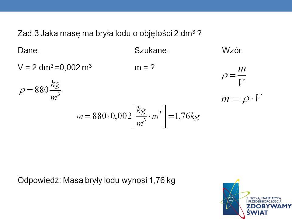 Zad.3 Jaka masę ma bryła lodu o objętości 2 dm 3 ? Dane:Szukane:Wzór: V = 2 dm 3 =0,002 m 3 m = ? Odpowiedź: Masa bryły lodu wynosi 1,76 kg
