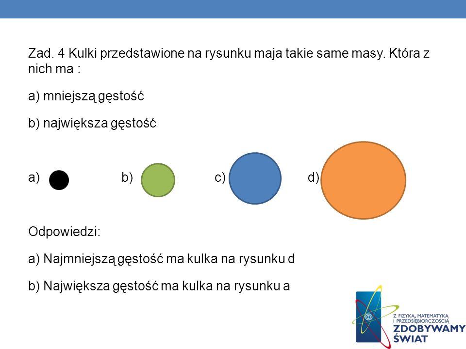Zad. 4 Kulki przedstawione na rysunku maja takie same masy. Która z nich ma : a) mniejszą gęstość b) największa gęstość a)b)c)d) Odpowiedzi: a) Najmni