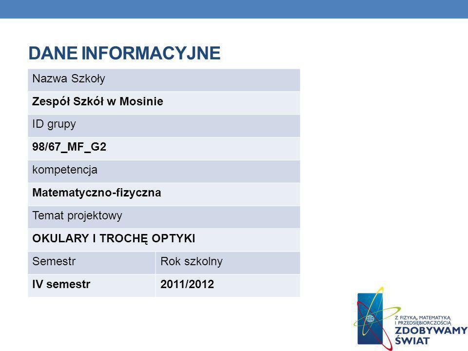 DANE INFORMACYJNE Nazwa Szkoły Zespół Szkół w Mosinie ID grupy 98/67_MF_G2 kompetencja Matematyczno-fizyczna Temat projektowy OKULARY I TROCHĘ OPTYKI