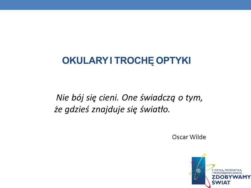 OKULARY I TROCHĘ OPTYKI Nie bój się cieni. One świadczą o tym, że gdzieś znajduje się światło. Oscar Wilde