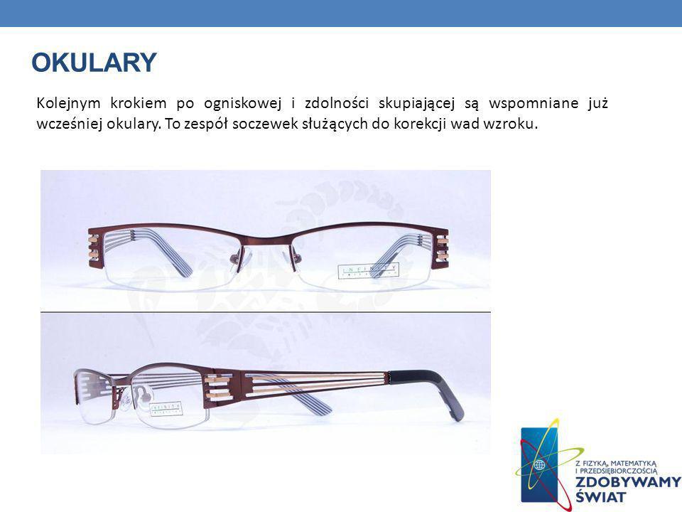 OKULARY Kolejnym krokiem po ogniskowej i zdolności skupiającej są wspomniane już wcześniej okulary. To zespół soczewek służących do korekcji wad wzrok