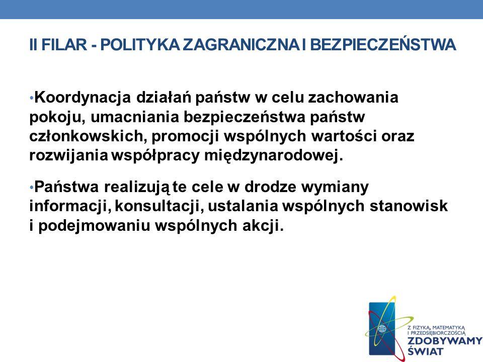 II FILAR - POLITYKA ZAGRANICZNA I BEZPIECZEŃSTWA Koordynacja działań państw w celu zachowania pokoju, umacniania bezpieczeństwa państw członkowskich,