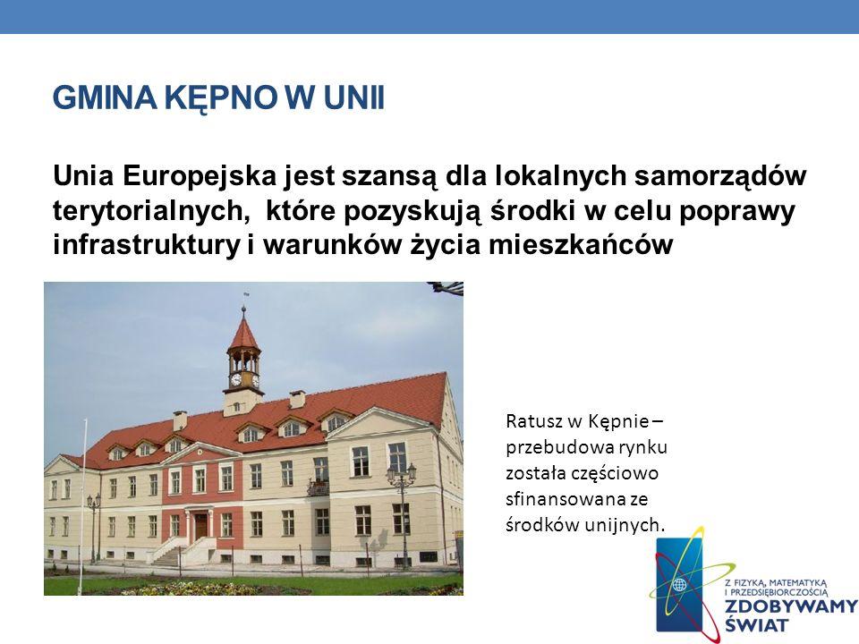 GMINA KĘPNO W UNII Unia Europejska jest szansą dla lokalnych samorządów terytorialnych, które pozyskują środki w celu poprawy infrastruktury i warunkó