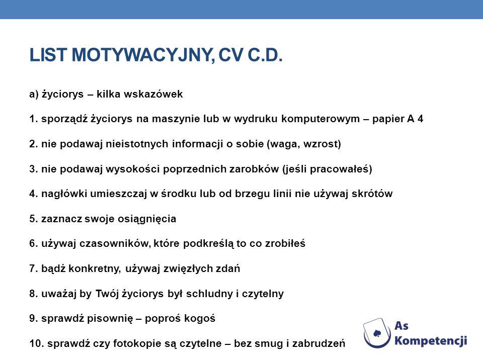 LIST MOTYWACYJNY, CV C.D. a) życiorys – kilka wskazówek 1. sporządź życiorys na maszynie lub w wydruku komputerowym – papier A 4 2. nie podawaj nieist