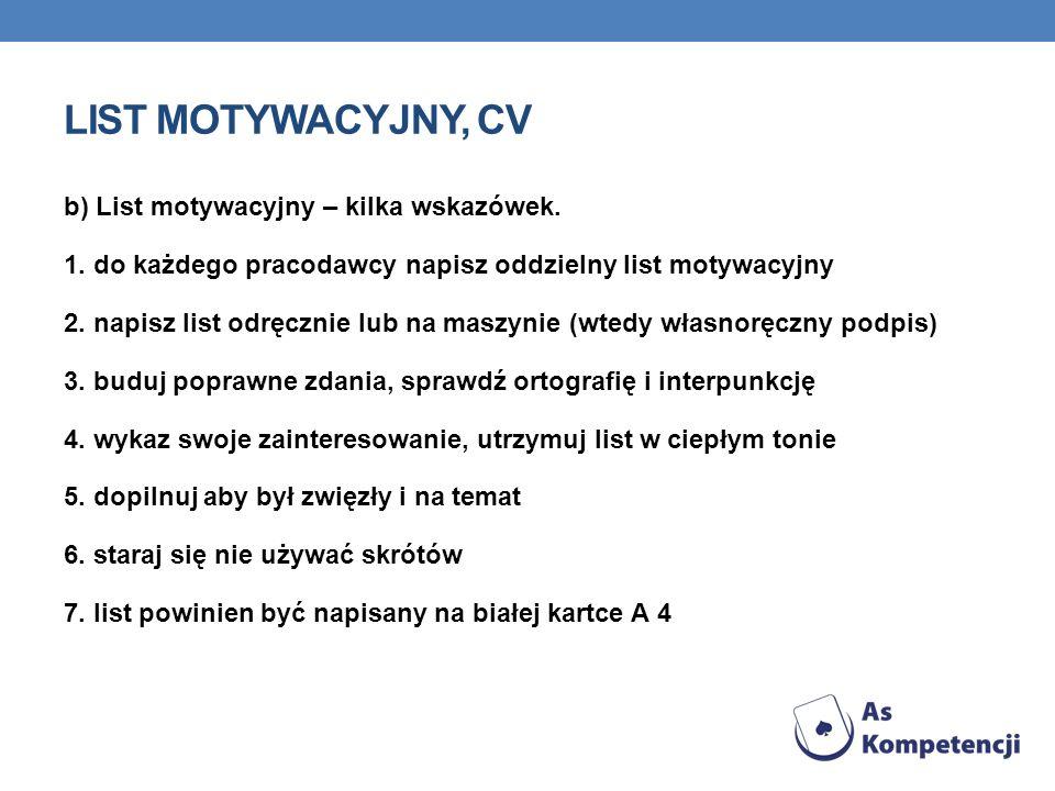 LIST MOTYWACYJNY, CV b) List motywacyjny – kilka wskazówek. 1. do każdego pracodawcy napisz oddzielny list motywacyjny 2. napisz list odręcznie lub na