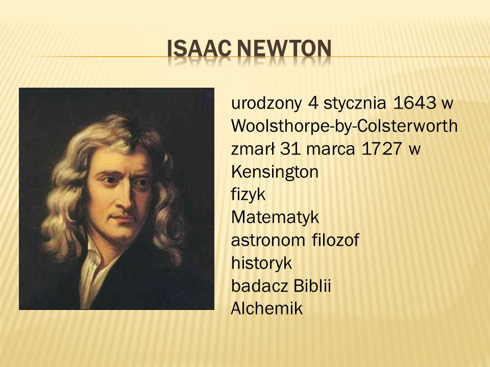 urodzony 4 stycznia 1643 w Woolsthorpe-by-Colsterworth zmarł 31 marca 1727 w Kensington fizyk Matematyk astronom filozof historyk badacz Biblii Alchemik