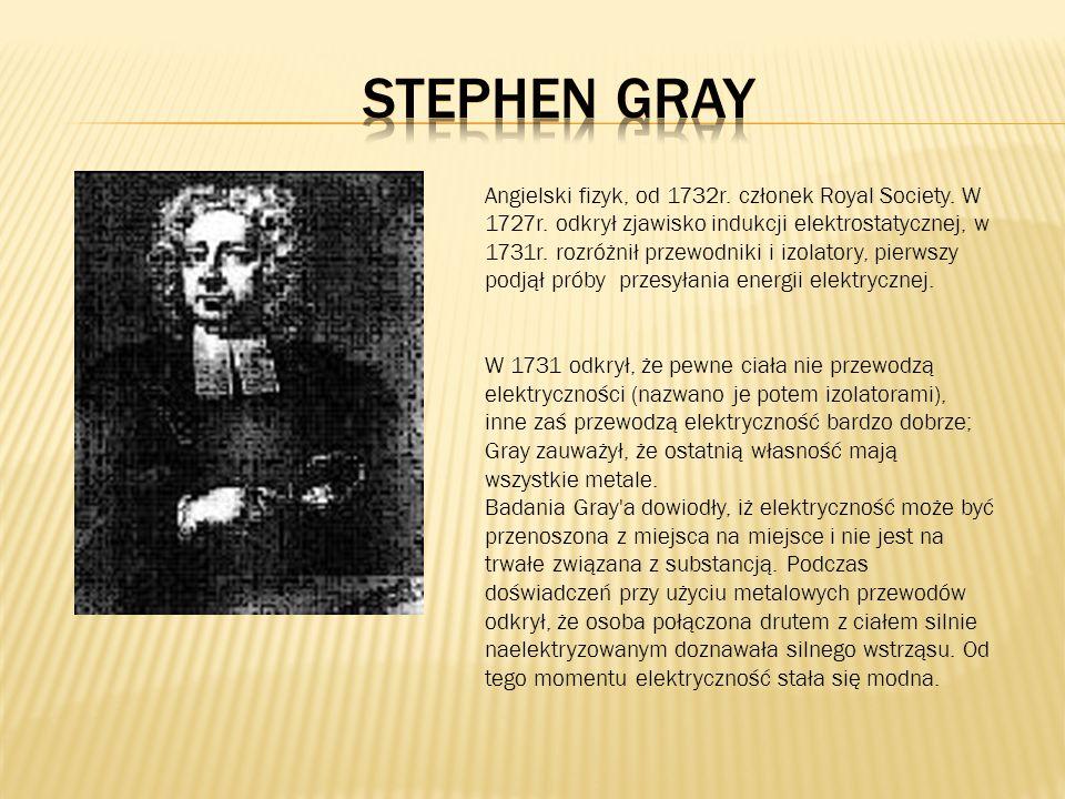 Angielski fizyk, od 1732r. członek Royal Society. W 1727r. odkrył zjawisko indukcji elektrostatycznej, w 1731r. rozróżnił przewodniki i izolatory, pie