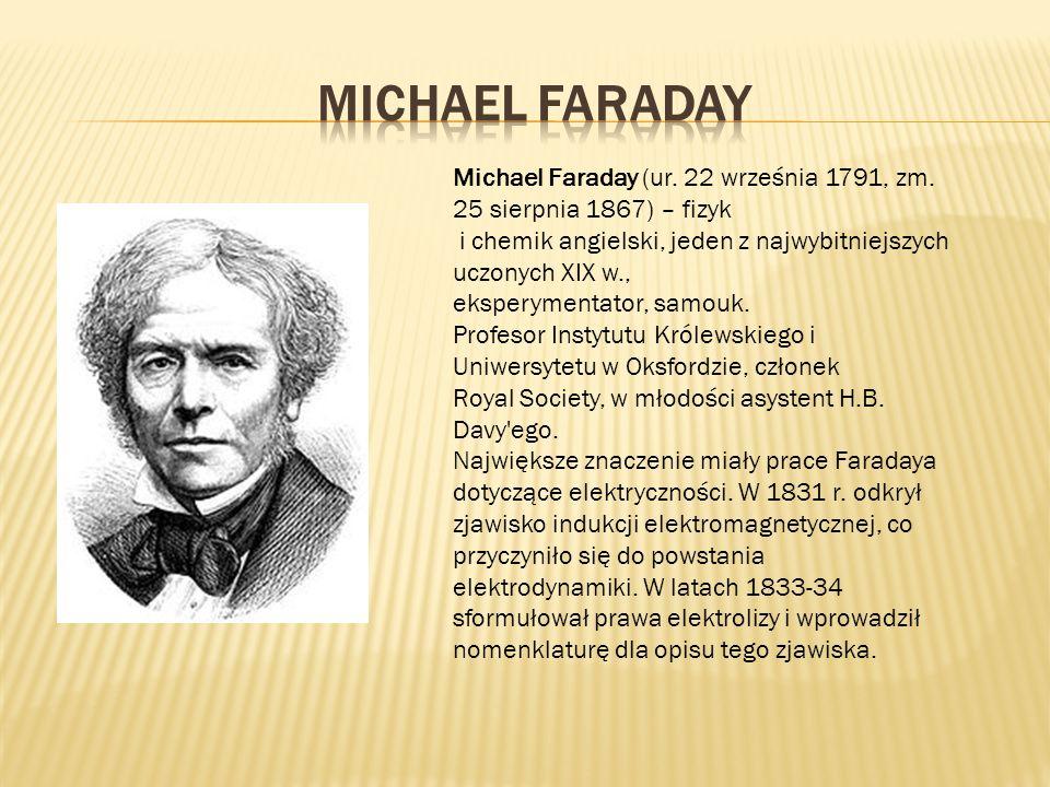 Michael Faraday (ur. 22 września 1791, zm. 25 sierpnia 1867) – fizyk i chemik angielski, jeden z najwybitniejszych uczonych XIX w., eksperymentator, s