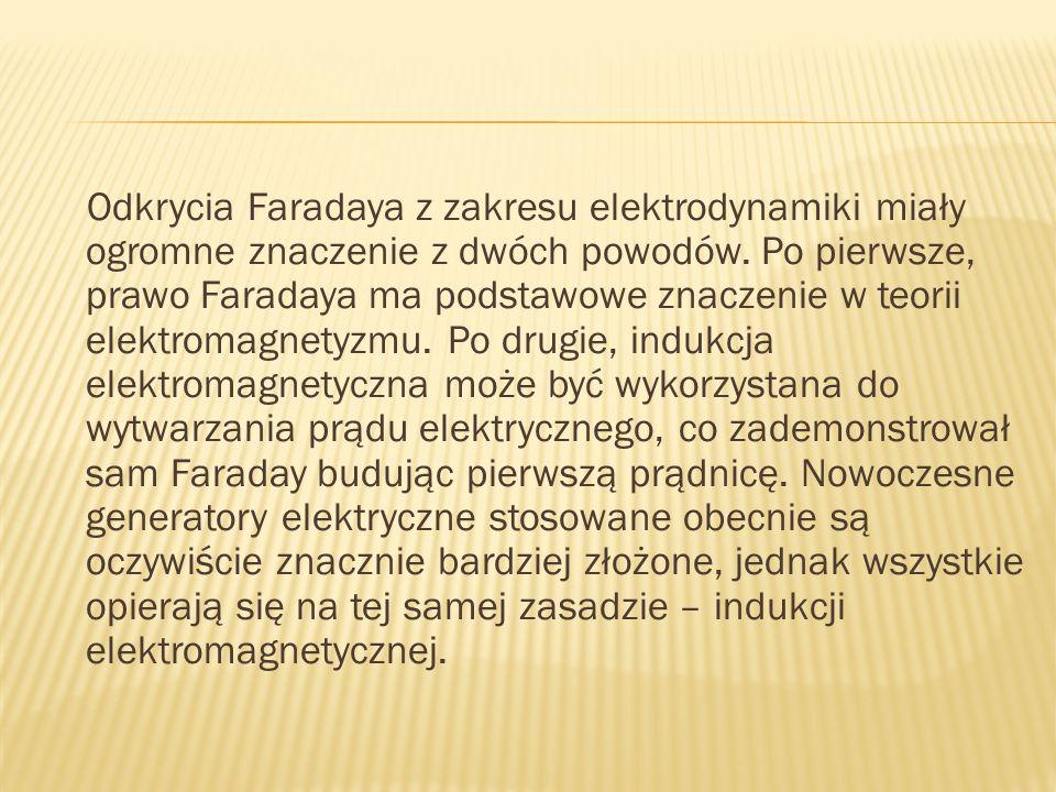Odkrycia Faradaya z zakresu elektrodynamiki miały ogromne znaczenie z dwóch powodów. Po pierwsze, prawo Faradaya ma podstawowe znaczenie w teorii elek