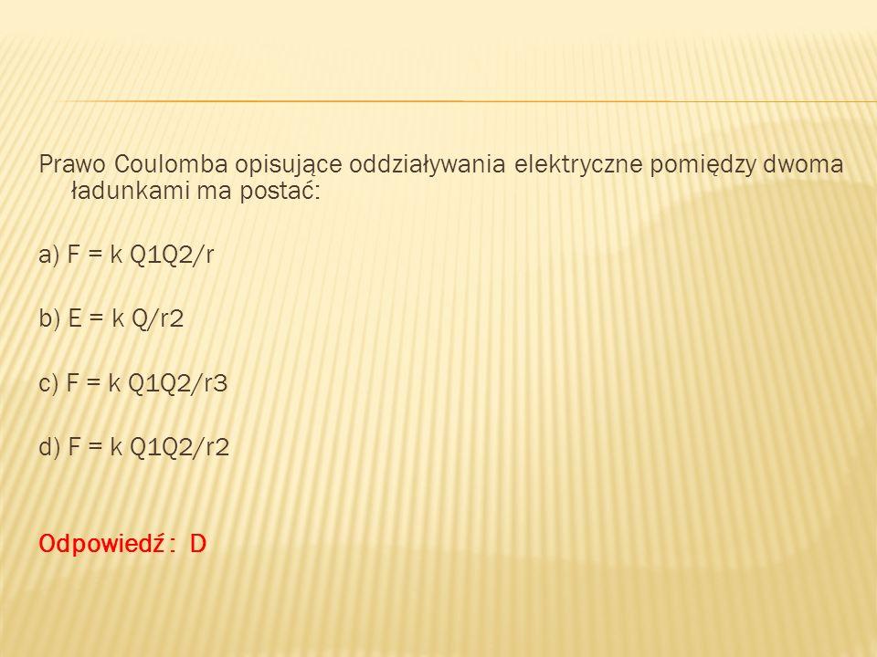 Prawo Coulomba opisujące oddziaływania elektryczne pomiędzy dwoma ładunkami ma postać: a) F = k Q1Q2/r b) E = k Q/r2 c) F = k Q1Q2/r3 d) F = k Q1Q2/r2 Odpowiedź : D