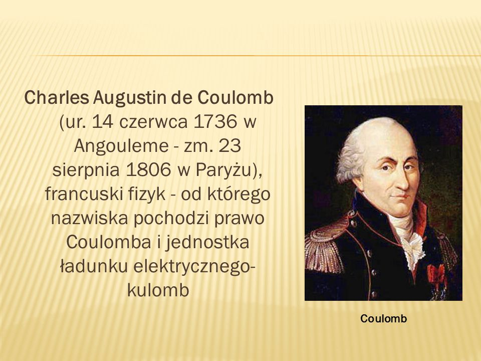 Charles Augustin de Coulomb (ur. 14 czerwca 1736 w Angouleme - zm. 23 sierpnia 1806 w Paryżu), francuski fizyk - od którego nazwiska pochodzi prawo Co