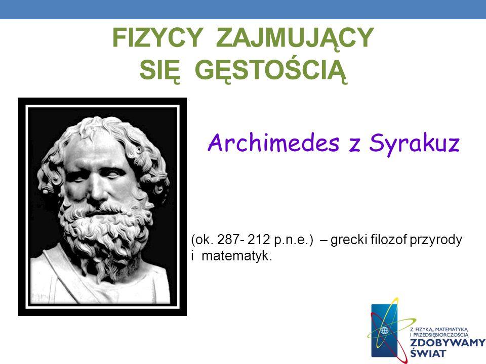 FIZYCY ZAJMUJĄCY SIĘ GĘSTOŚCIĄ (ok. 287- 212 p.n.e.) – grecki filozof przyrody i matematyk. Archimedes z Syrakuz