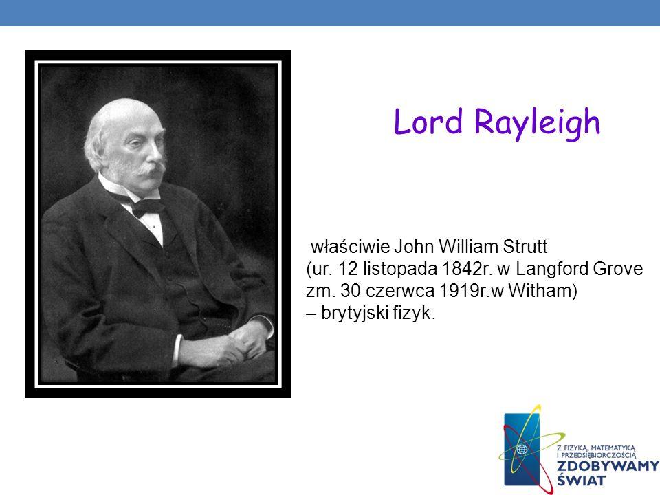właściwie John William Strutt (ur. 12 listopada 1842r. w Langford Grove zm. 30 czerwca 1919r.w Witham) – brytyjski fizyk. Lord Rayleigh